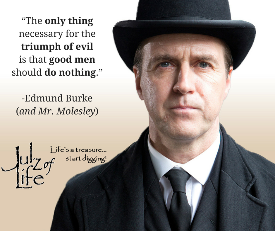 """""""The only thing necessary for the triumph of evil is that good men should do nothing.""""-Edmund Burke(and Mr. Molesley)"""